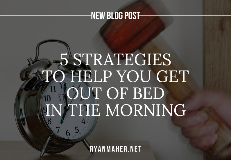 5 Strategies to Help you Get Out of Bed in the Morning