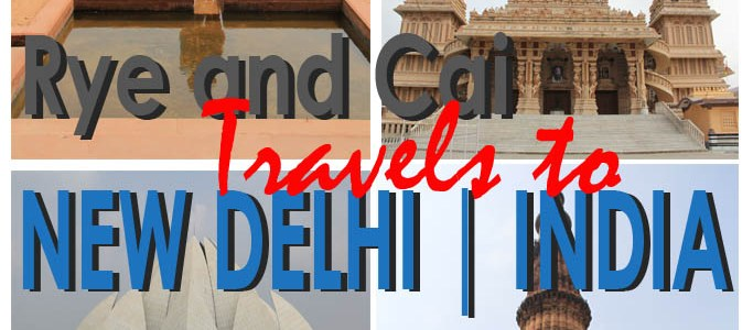 A Monumental City, A Memorable Journey | Rye and Cai Travels to New Delhi, India