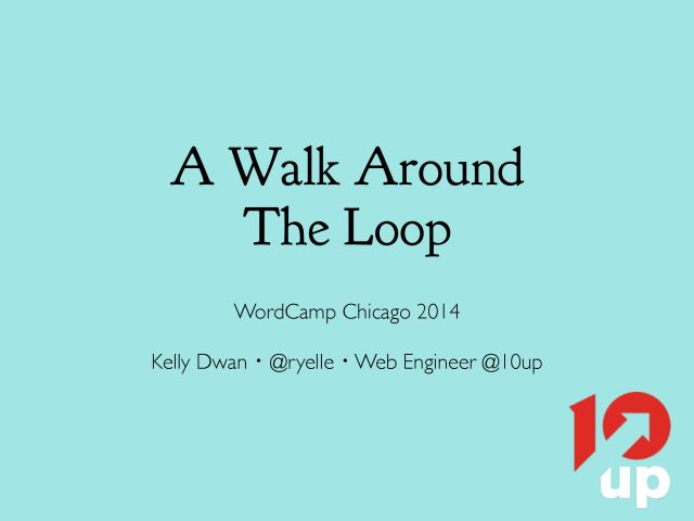 A Walk Around the Loop, WordCamp Chicago 2014, Kelly Dwan, @ryelle, Web Engineer at 10up.