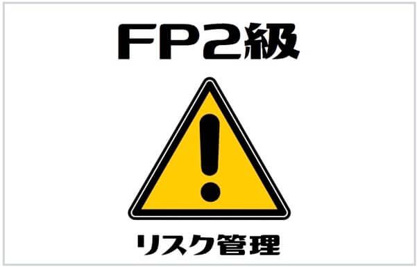 FP2級の試験科目その2:リスク管理