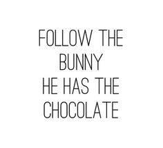 Follow the bunny  He has the chocolate