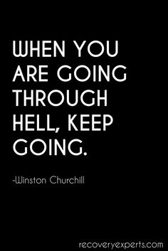 When You Are Going Through Hell, Keep Going - Winston Churchill