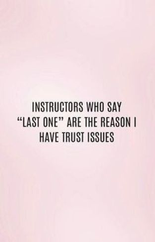 """Instructors who say """"Last One"""" are the reason I have trust issues."""