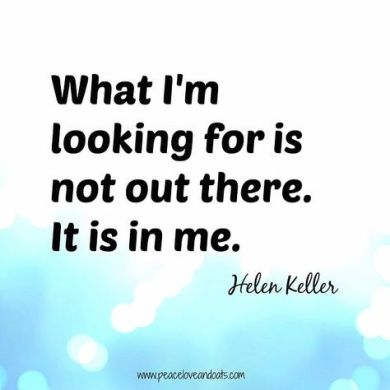 What I'm looking for is not out there. It is in me. - Helen Keller // From @PeaceLoveOats