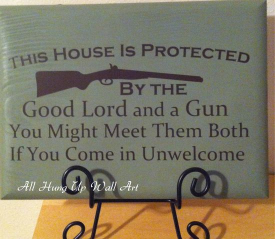 This house is protected by the Good Lord and a gun. You might meet them both if