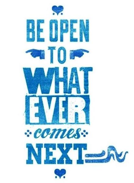 Be open to whatever comes next. #inspiration #inspire #quotes #sayings #determin