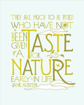 """They are much to be pitied who have not been given a taste for nature early in life."" —Jane Austen:"