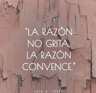 La razón no grita, la razón convence. Luis A Ferre...: