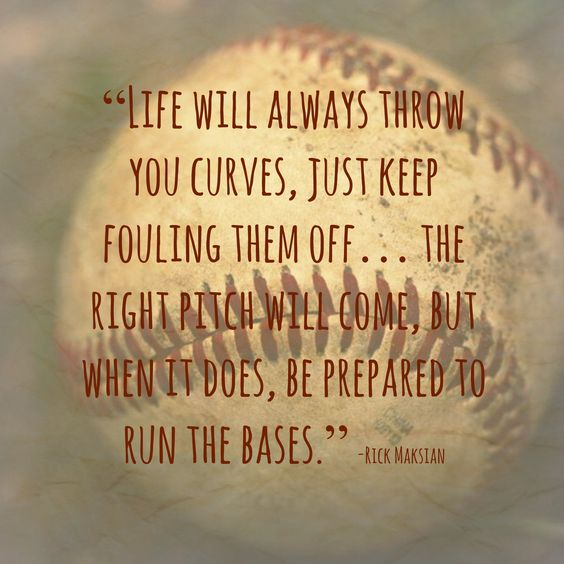 """Life will always throw you curves, just keep fouling them off...The right pitch will come but when it does, be prepared to run the bases."":"