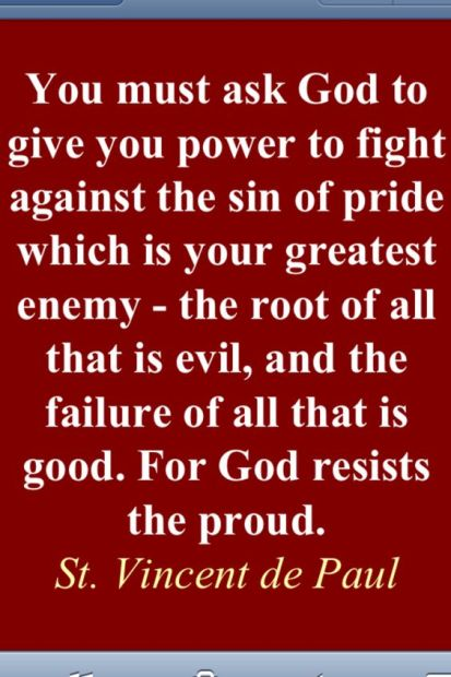 """Image result for """"You must ask God to give you power to fight against the sin of pride which is your greatest enemy – the root of all that is evil, and the failure of all that is good. For God resists the proud."""" -St. Vincent de Paul"""