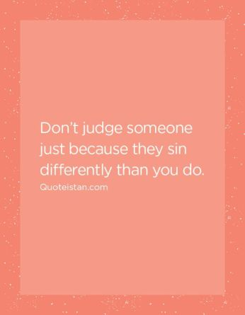 Don't judge someone just because they sin differently than you do.