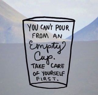 You can't pour from an empty cup. Self care is important.: