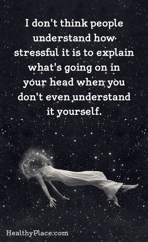 Mental health stigma quote: I don't think people understand how stressful it is to explain what's going on in your head when you don't even understand it yourself. www.HealthyPlace.com: