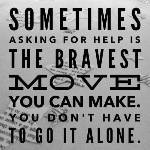 Sometimes asking for help is the bravest move you can make. You don't have to go it alone.:
