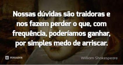 Nossas dúvidas são traidoras e nos fazem perder o que, com frequência, poderíamos ganhar, por simples medo de arriscar. — William Shakespeare:
