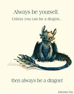 Always be yourself. Unless you can be a dragon. then always be a dragon.