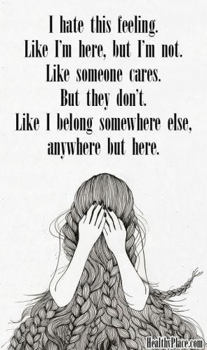 Depression quote: I hate this feeling. Like I'm here, but I'm not. Like someone cares. But they don't. Like I belong somewhere else, anywhere but here. www.HealthyPlace.com: