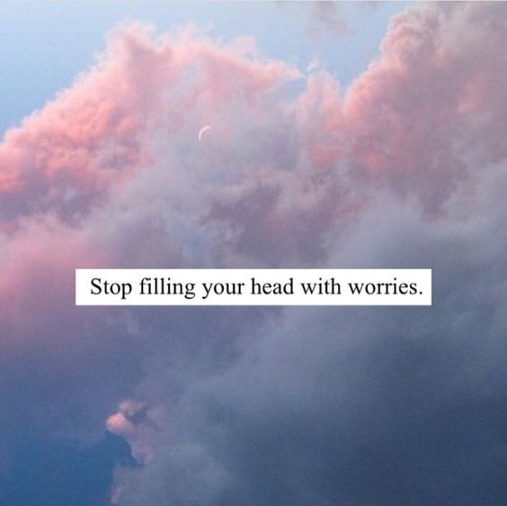 Stop filling your head with worries ♡