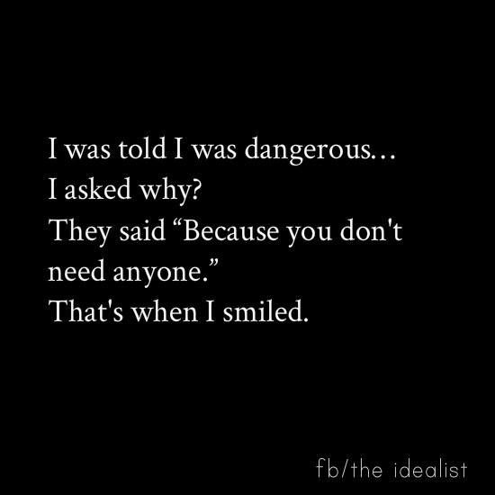 """I was told I was dangerous...I asked why? They said """"because you don't need anyone."""" That's when I smiled.:"""
