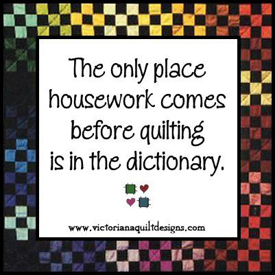 The only place housework comes before quilting is in the dictionary.: