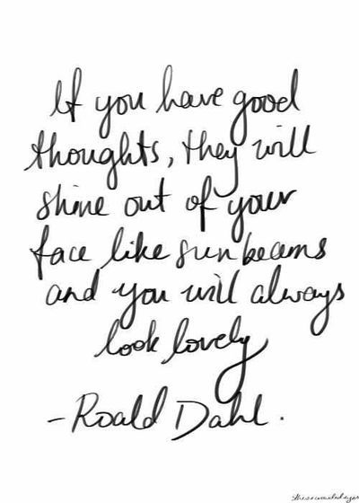 Roald Dahl quote. Good thoughts. I have this quote on a t shirt from truffleshuffle.com! This part of the book really stayed with me as a child and is something I agree with to this day.: