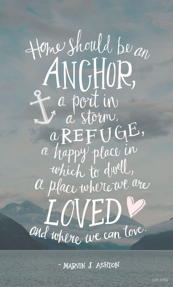 Home should be an anchor, a port in a storm, a refuge, a happy place in which to dwell, a place where we are loved and where we can love. – Marvin J. Ashton thedailyquotes.com: