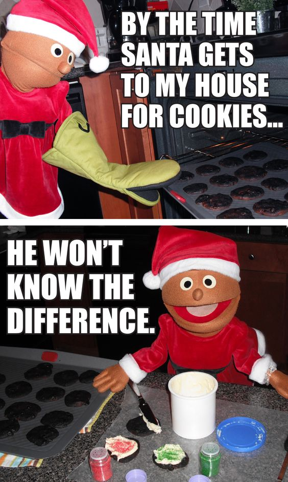 By the time Santa gets to my house for cookies, he won't