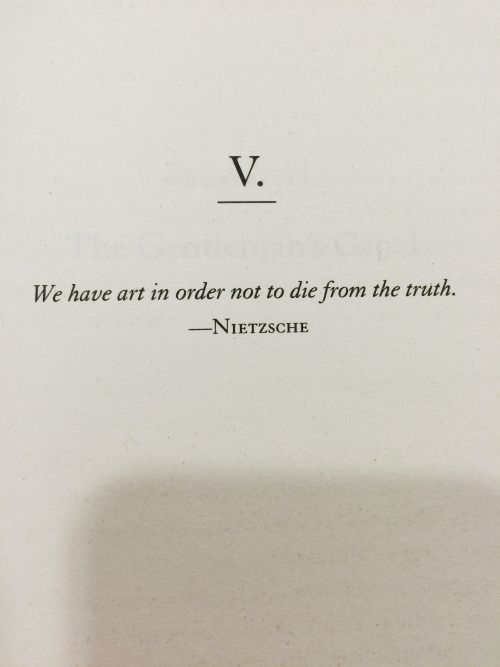 """""""We have art in order not to die from the truth"""" -Nietzsche"""
