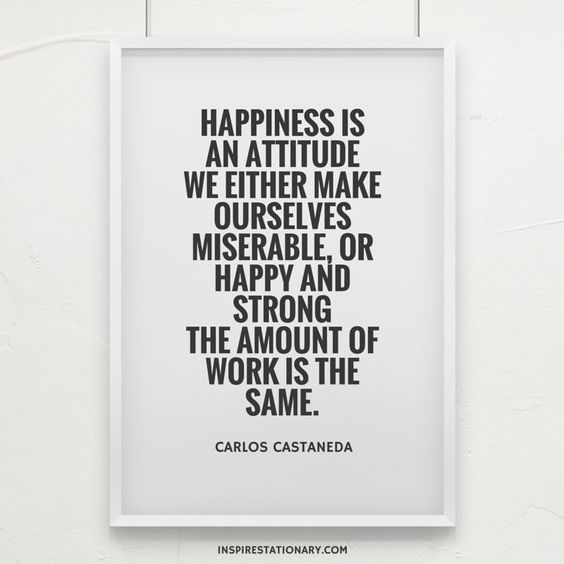 Happiness is an attitude. We either make ourselves miserable, or happy and strong. The amount of work is the same. — Carlos Castaneda: