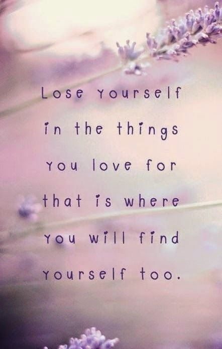 Lose yourself in the things you love for that is where you will find yourself. http://www.loapowers.net/peacefulness-of-the-heart/