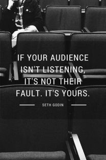 If your audience isn't listening, it's not their falt, it's yours
