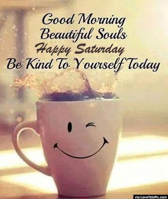 Good morning beautiful souls happy Saturday be kind to yourself today - funny Saturday quotes: