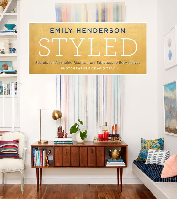 Styled: Secrets for Arranging Rooms, from Tabletops to Bookshelves by Emily Henderson: