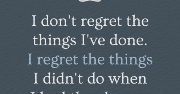 I Chance I Dont Regret Things Done Do Things I Had I I Wen Didnt Regret Have