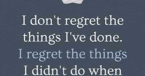 Regret I Chance I I Dont Things Done I Didnt Wen I Regret Things Have Do Had