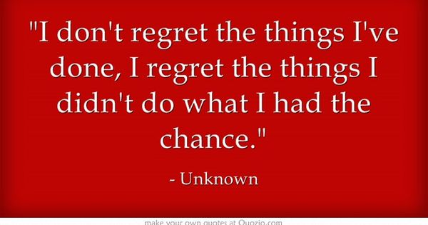 I Regret I Dont I Things Wen Didnt Things Done I Regret Had I Chance Do Have