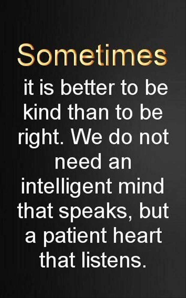 Sometimes it is better to be kind than to be right. We do not need an intelligent mind that speaks, but a patient heart that
