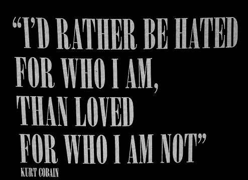 """""""I'd rather be hated for who I am, than loved for who I am not."""" — Kurt Cobain"""