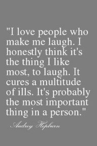 I love this quote by Audrey Hepburn. Laughing is one of the greatest gifts in life and instantly brightens one's day. It is important to see the positive aspects of the world and enjoy life rather than focus on the negative. I love to make others laugh to promote positive energy.: