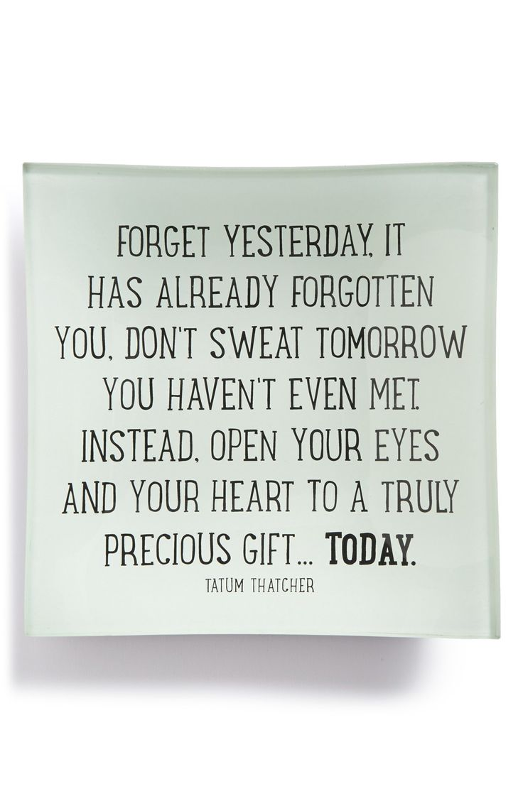 Forget yesterday, it has already forgotten you. Don't sweat tomorrow you haven't even met. Instead, open your eyes and your heart