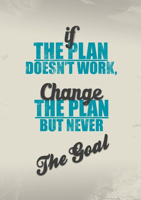 """""""If the plan doesn't work, change the plan, but never the goal."""" — Author Unknown:"""