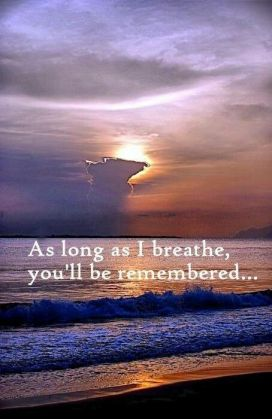 As long as I breathe, you'll be remembered. And as long as your two children live, your life will go on.: