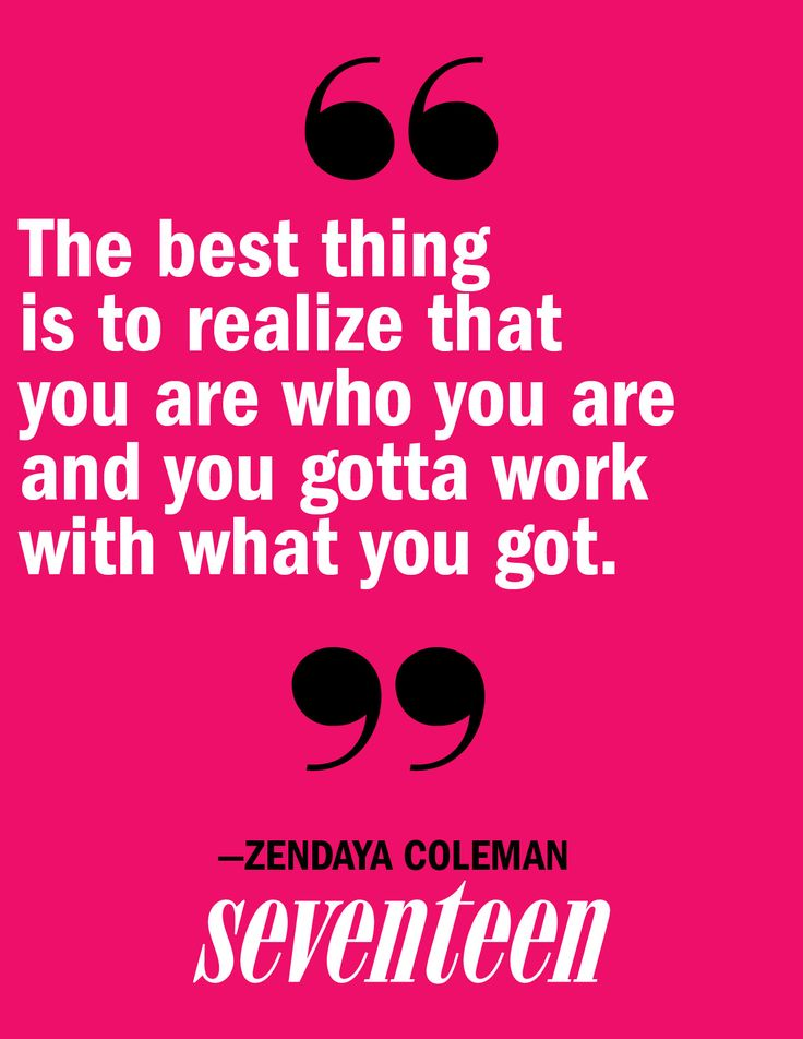 """The best thing is to realize that you are who you are and you gotta work with what you got."" – Zendaya"