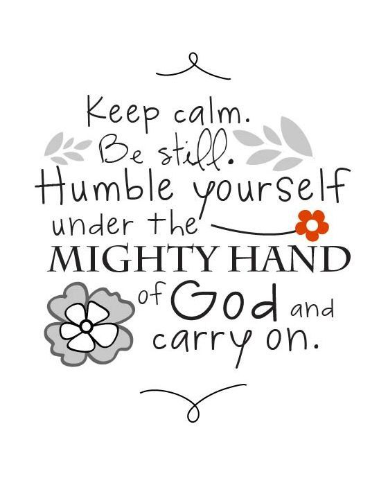 Now this is how to be calm and carry on – be still and humble yourself under the