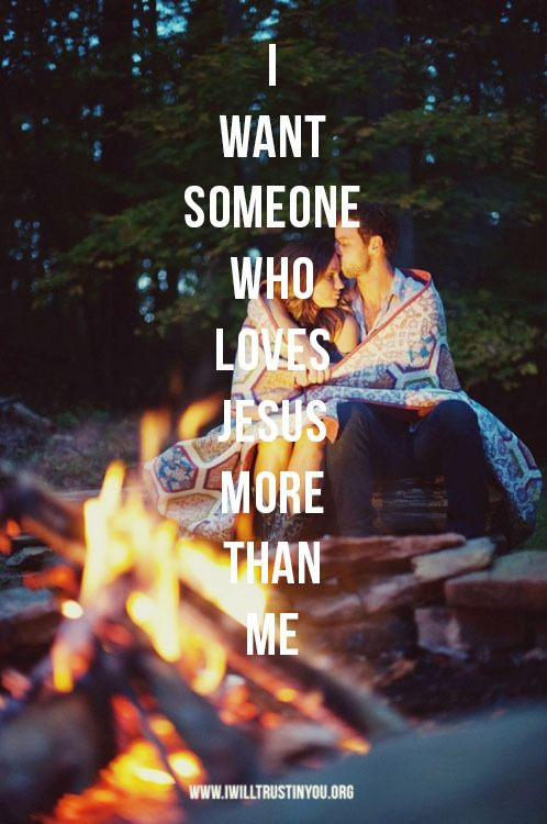 I want someone who loves Jesus more than me.  And I have him, what a difference