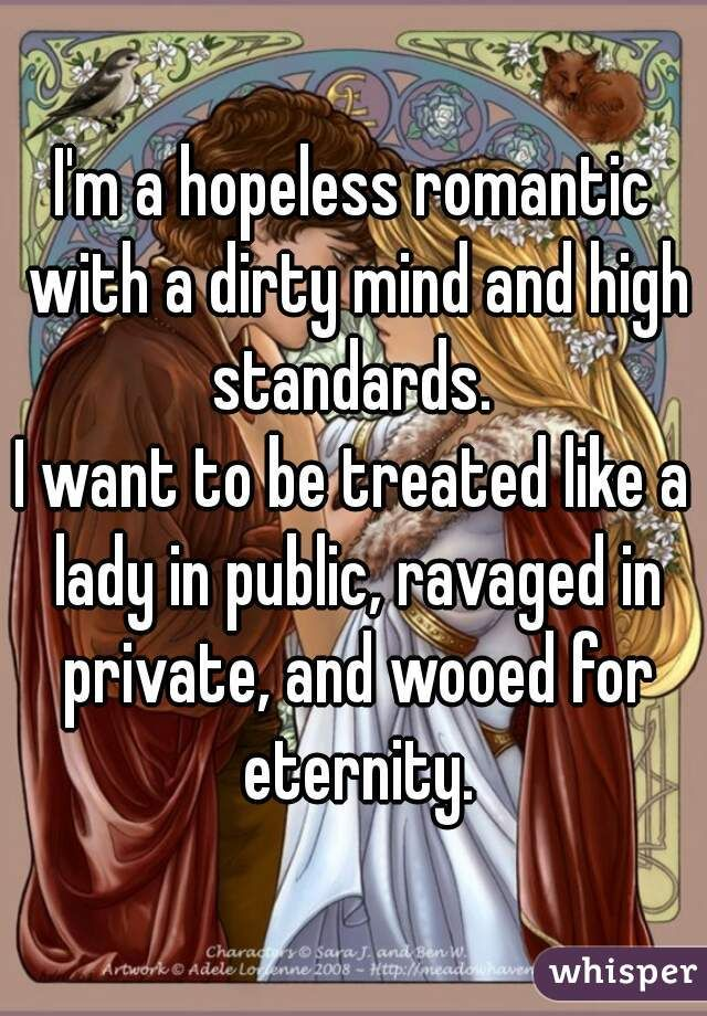 """""""Im a hopeless romantic with a dirty mind and high standards. I want to be treated like a lady in public, ravaged in private, and"""