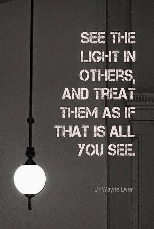 See the light in others and treat them as if that is all you see. Quote   Top 10 Pinterest