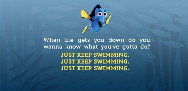 Dory (from Finding Nemo) giving inspirational advice: Just keep swimming.