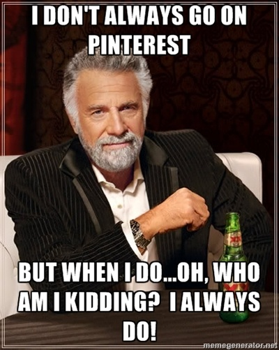 The Most Interesting Man In The World – I dont always go on pinterest But when i