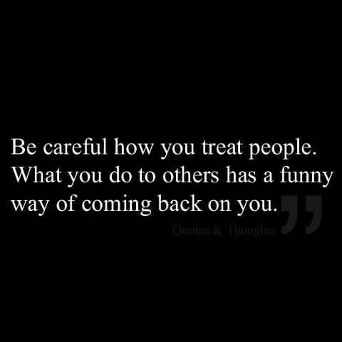 Be careful how you treat people…What you do to others has a funny way of coming back on you.